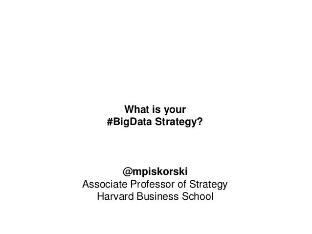 What is your #BigData Strategy? @mpiskorski Associate Professor of Strategy Harvard Business School