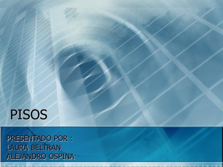 PISOS PRESENTADO POR : LAURA BELTRAN  ALEJANDRO OSPINA