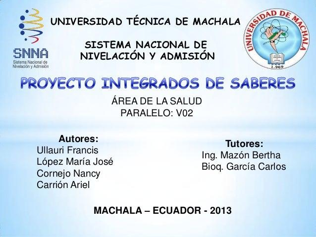 UNIVERSIDAD TÉCNICA DE MACHALA SISTEMA NACIONAL DE NIVELACIÓN Y ADMISIÓN ÁREA DE LA SALUD PARALELO: V02 Autores: Ullauri F...