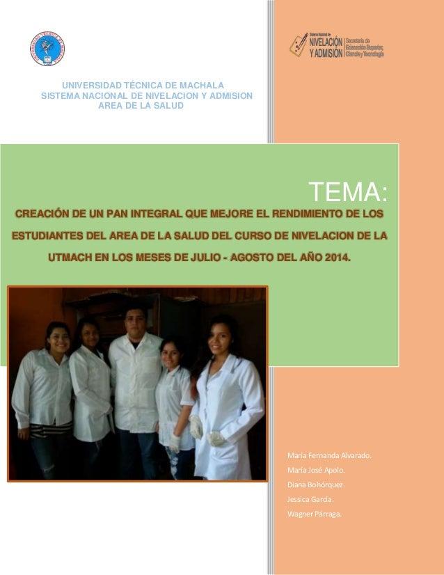 1  UNIVERSIDAD TÉCNICA DE MACHALA  SISTEMA NACIONAL DE NIVELACION Y ADMISION  AREA DE LA SALUD  TEMA:  CREACIÓN DE UN PAN ...