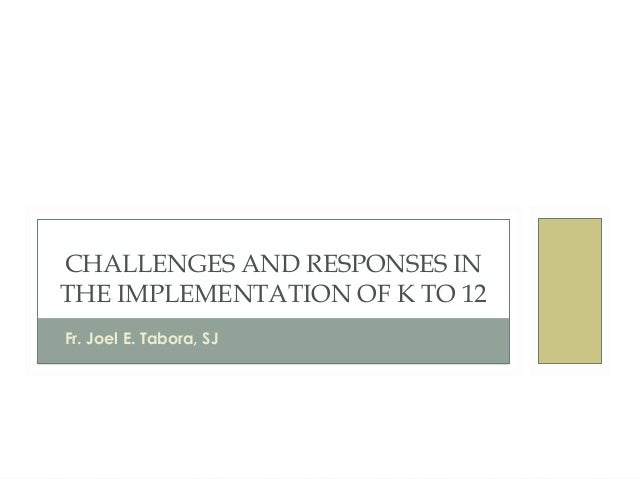 CHALLENGES AND RESPONSES IN THE IMPLEMENTATION OF K TO 12 Fr. Joel E. Tabora, SJ