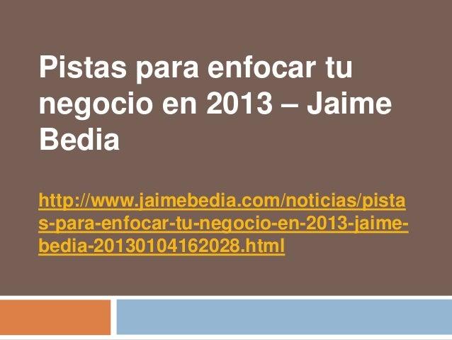 Pistas para enfocar tunegocio en 2013 – JaimeBediahttp://www.jaimebedia.com/noticias/pistas-para-enfocar-tu-negocio-en-201...