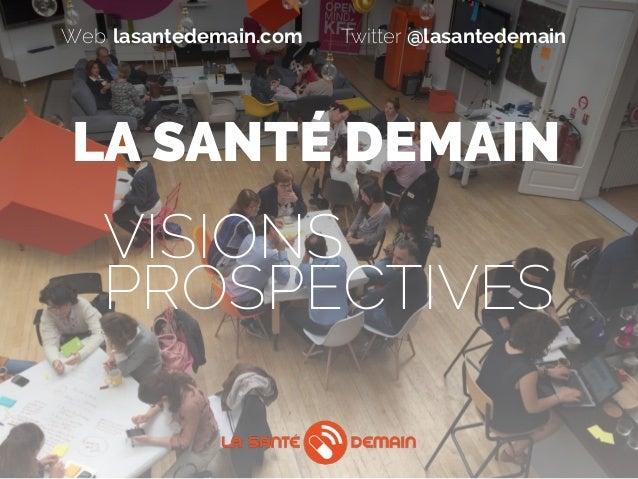 LA SANTÉ DEMAIN VISIONS  PROSPECTIVES lasantedemain.comWeb @lasantedemainTwitter