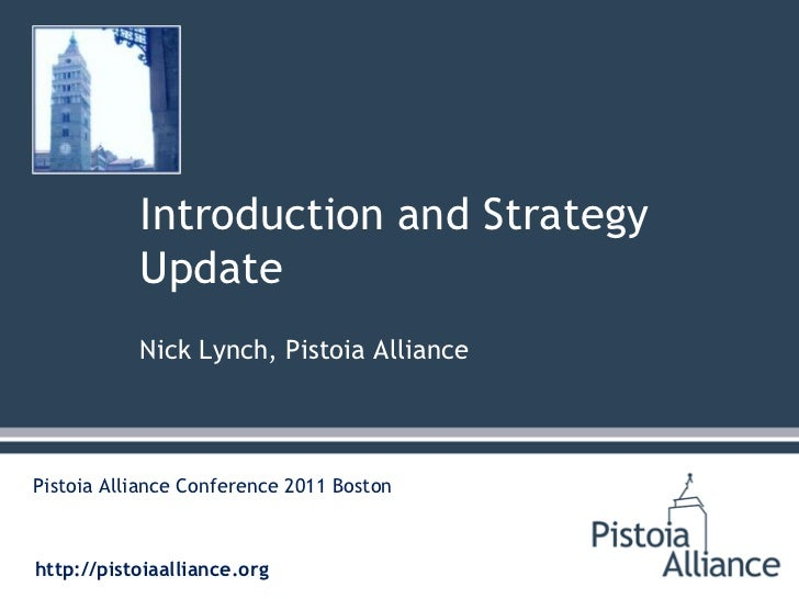 Introduction and Strategy Update<br />Nick Lynch, Pistoia Alliance<br />Pistoia Alliance Conference 2011 Boston<br />