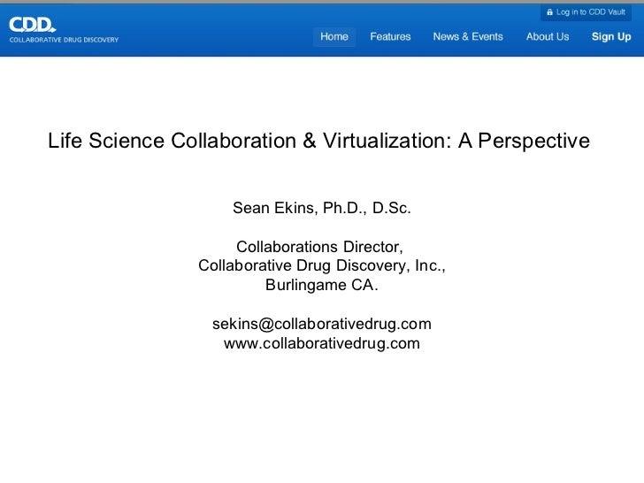 Life Science Collaboration & Virtualization: A Perspective  Sean Ekins, Ph.D., D.Sc. Collaborations Director,  Collaborati...