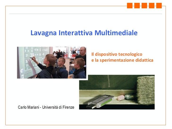 Lavagna Interattiva Multimediale Carlo Mariani - Università di Firenze Il dispositivo tecnologico e la sperimentazione did...