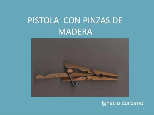PISTOLA CON PINZAS DE       MADERA                Ignacio Zurbano                                  1