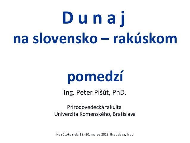 Dunajna slovensko – rakúskom             pomedzí          Ing. Peter Pišút, PhD.          Prírodovedecká fakulta     Unive...
