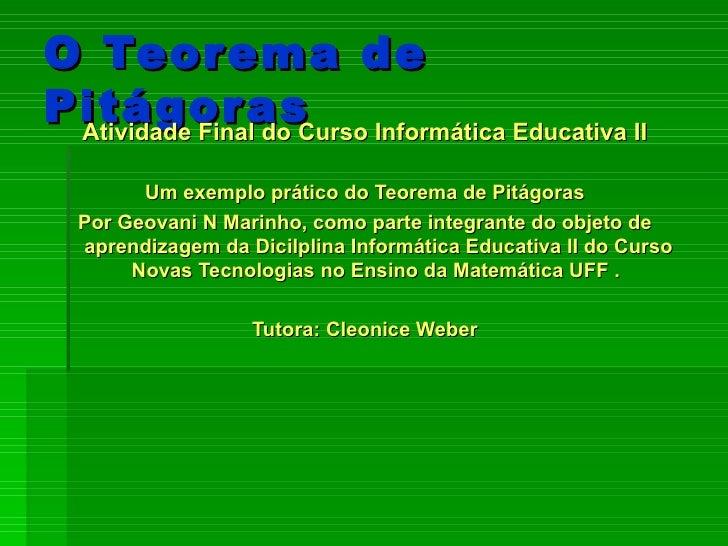 O Teorema de Pitágoras <ul><li>Atividade Final do Curso Informática Educativa II </li></ul><ul><li>Um exemplo prático do T...