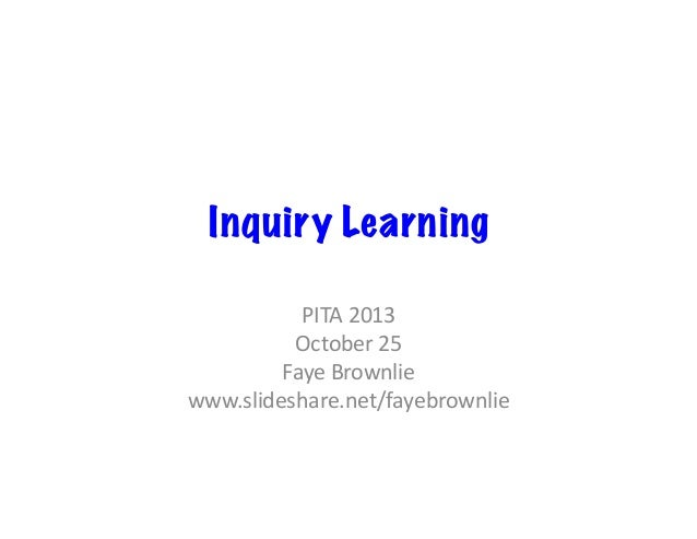 Inquiry Learning PITA	   2013	    October	   25	    Faye	   Brownlie	    www.slideshare.net/fayebrownlie