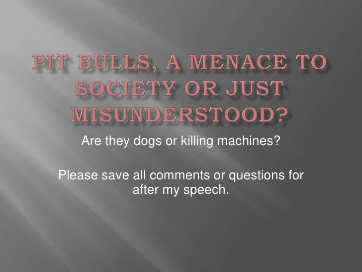 Are they dogs or killing machines?Please save all comments or questions for            after my speech.