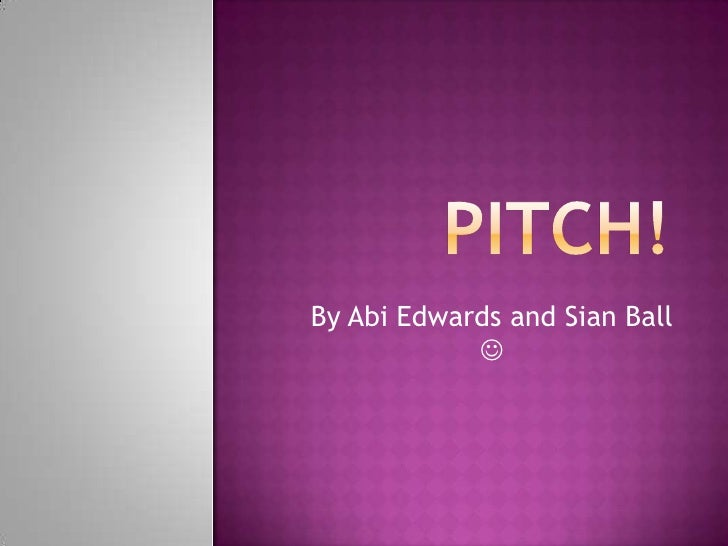 Pitch!<br />By Abi Edwards and Sian Ball <br />