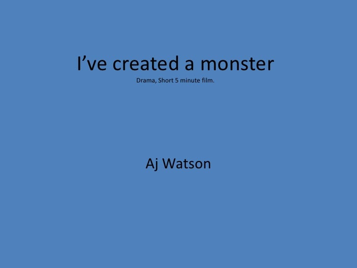 I've created a monsterDrama, Short 5 minute film.<br />Aj Watson<br />