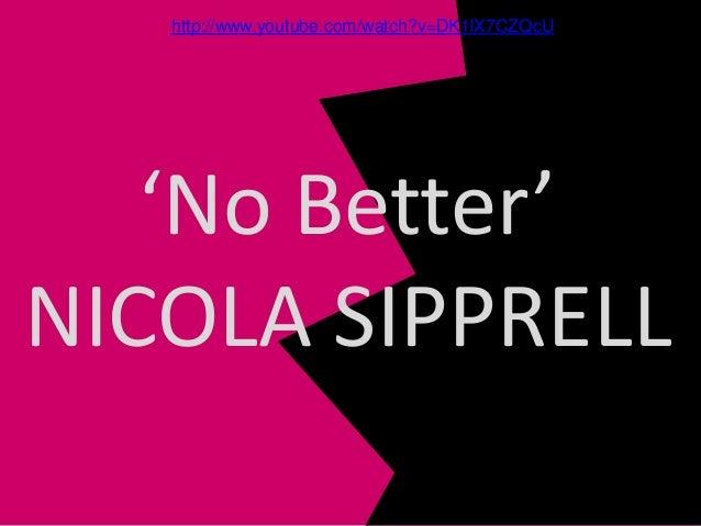 'No Better' NICOLA SIPPRELL http://www.youtube.com/watch?v=DK1lX7CZQcU