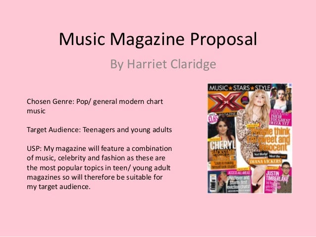 Music Magazine Proposal By Harriet Claridge Chosen Genre: Pop/ general modern chart music Target Audience: Teenagers and y...