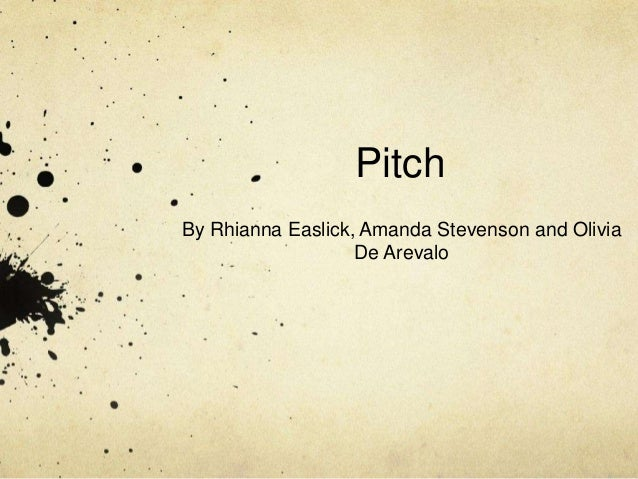 Pitch By Rhianna Easlick, Amanda Stevenson and Olivia De Arevalo