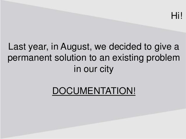 Last year, in August, we decided to give a permanent solution to an existing problem in our city DOCUMENTATION! Hi!