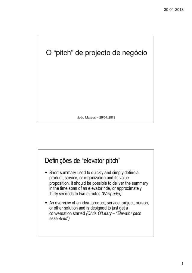 """30-01-2013 1 O """"pitch"""" de projecto de negócio João Mateus – 29/01/2013 Definições de """"elevator pitch"""" Short summary used t..."""