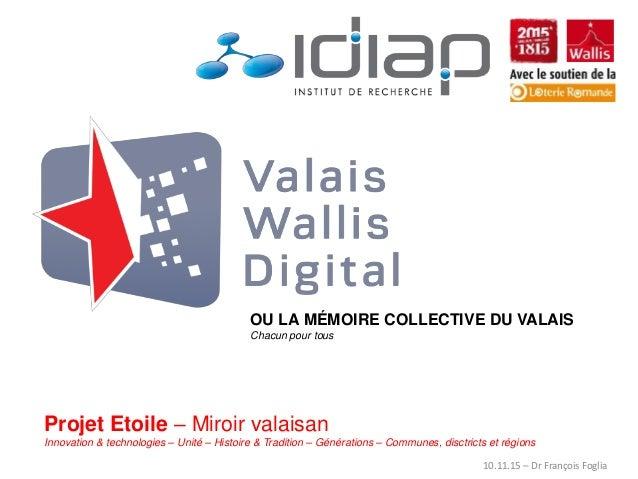OU LA MÉMOIRE COLLECTIVE DU VALAIS Chacun pour tous Projet Etoile – Miroir valaisan Innovation & technologies – Unité – Hi...