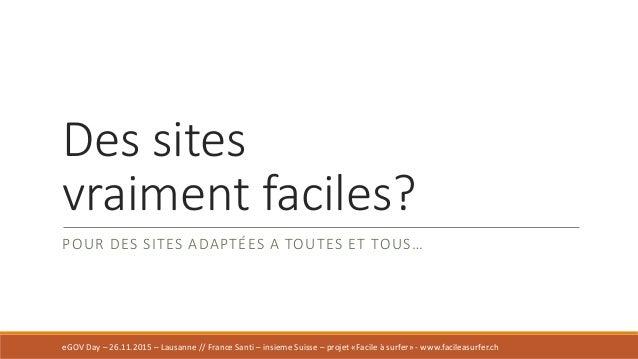 Des sites vraiment faciles? POUR DES SITES ADAPTÉES A TOUTES ET TOUS… eGOV Day – 26.11.2015 – Lausanne // France Santi – i...