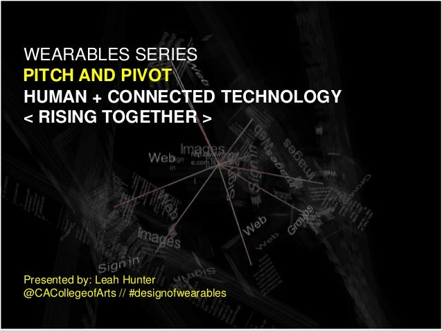HUMAN + CONNECTED TECHNOLOGY < RISING TOGETHER > PITCH AND PIVOT WEARABLES SERIES Presented by: Leah Hunter @CACollegeofAr...