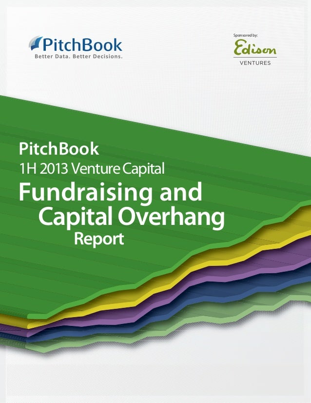 Sponsored by:PitchBook1H 2013 Venture CapitalFundraising and Capital Overhang        Report
