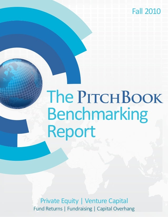 The Benchmarking Report PitchBook Fall 2010 Private Equity | Venture Capital Fund Returns | Fundraising | Capital Overhang