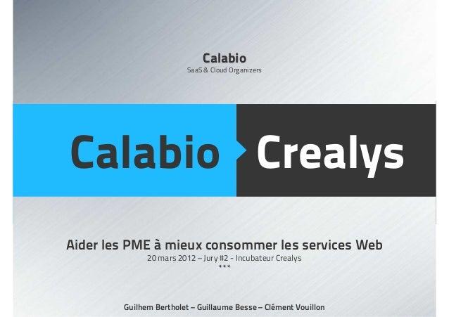 CrealysCalabio Aider les PME à mieux consommer les services Web 20 mars 2012 – Jury #2 - Incubateur Crealys *** Guilhem Be...