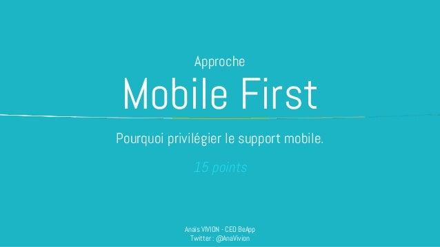 Mobile First Pourquoi privilégier le support mobile. Anaïs VIVION - CEO BeApp Twitter : @AnaVivion Approche 15 points