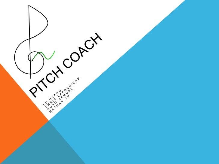 Pitch Coach<br />Lu Huang<br />Chris LaFreniere<br />Noam Samuel<br />Nathan Yu<br />