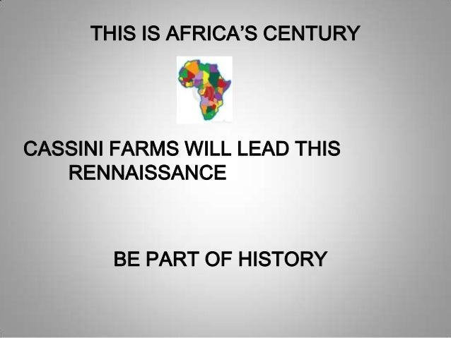 THIS IS AFRICA'S CENTURYCASSINI FARMS WILL LEAD THISRENNAISSANCEBE PART OF HISTORY