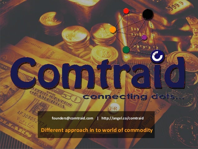 founders@comtraid.com | http://angel.co/comtraid Different approach in to world of commodity