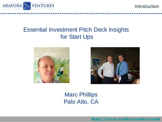 Introduction  Essential Investment Pitch Deck Insights for Start Ups  Marc Phillips Palo Alto, CA http://www.arafuraventur...