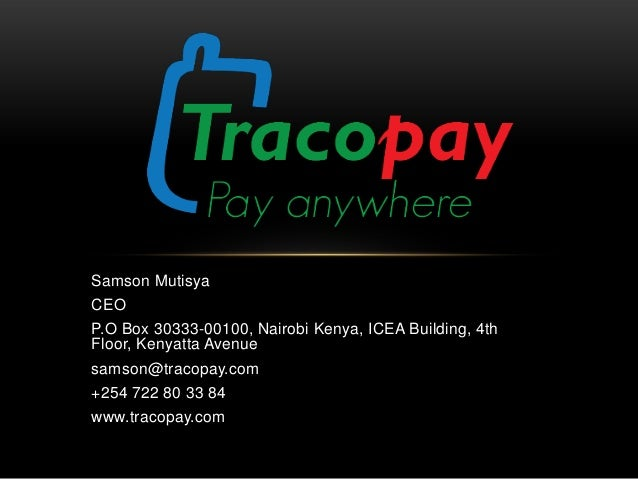 Samson Mutisya CEO P.O Box 30333-00100, Nairobi Kenya, ICEA Building, 4th Floor, Kenyatta Avenue samson@tracopay.com +254 ...