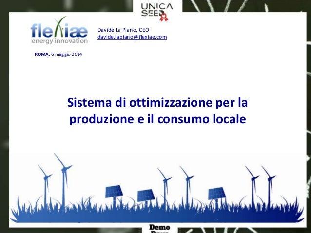 Davide La Piano, CEO davide.lapiano@flexiae.com ROMA, 6 maggio 2014 Sistema di ottimizzazione per la produzione e il consu...