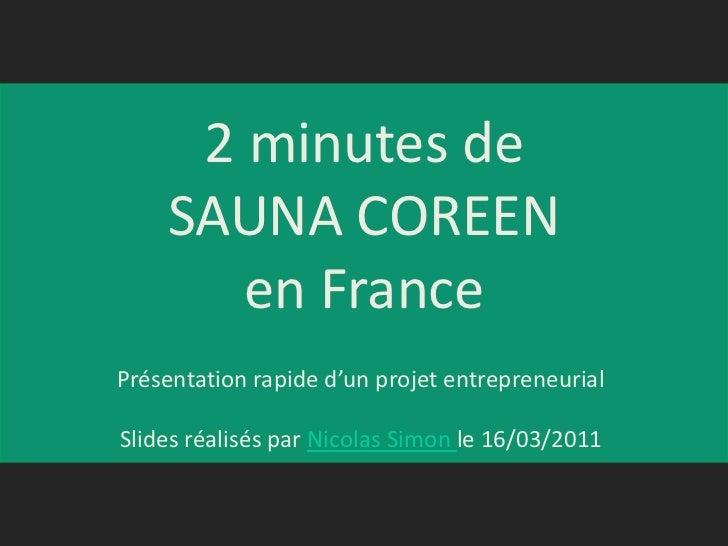 2 minutes de SAUNA COREENen France<br />Présentation rapide d'un projet entrepreneurial<br />Slides réalisés par Nicolas S...