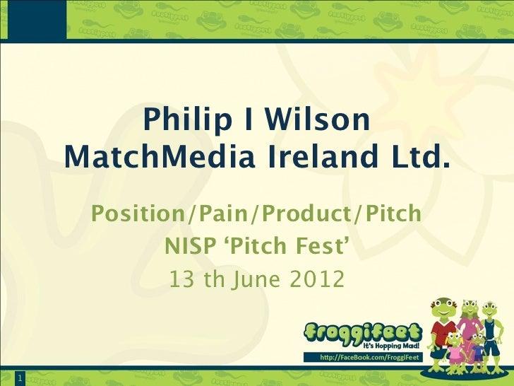 Philip I Wilson    MatchMedia Ireland Ltd.     Position/Pain/Product/Pitch            NISP 'Pitch Fest'            13 th J...