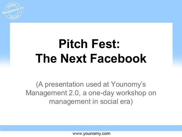 Pitch Fest: The Next Facebook (A presentation used at Younomy's Management 2.0, a one-day workshop on management in social...