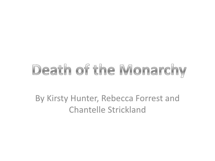 By Kirsty Hunter, Rebecca Forrest and Chantelle Strickland <br />Death of the Monarchy<br />