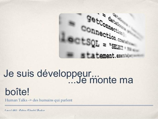 Je suis développeur...              ...Je monte maboîte!Human Talks -> des humains qui parlent9 avril 2013 - Fabien Charbi...