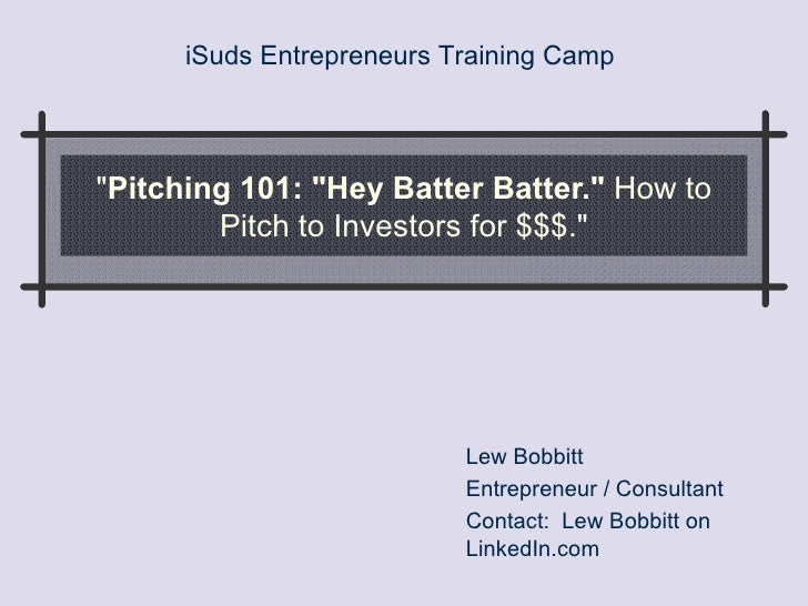 """ Pitching 101: ""Hey Batter Batter.""  How to Pitch to Investors for $$$."" Lew Bobbitt Entrepreneur / C..."