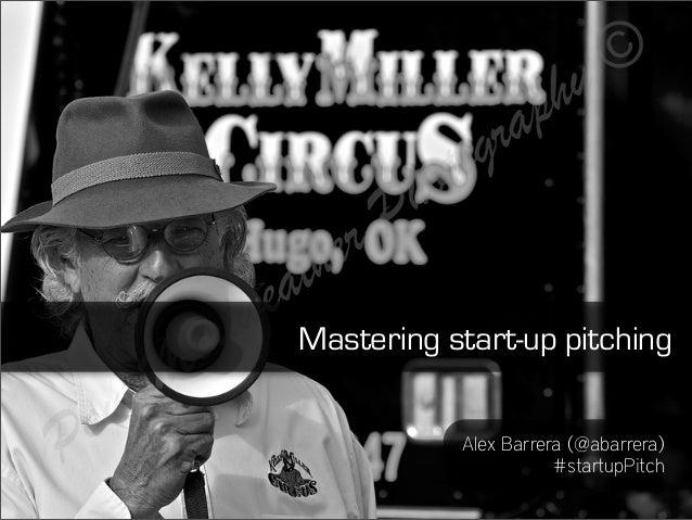 Mastering start-up pitching           Alex Barrera (@abarrera)                      #startupPitch