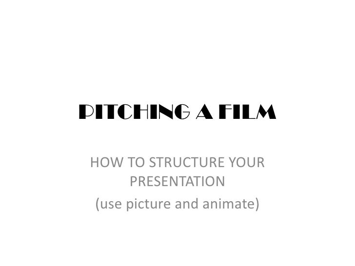 PITCHING A FILM<br />HOW TO STRUCTURE YOUR PRESENTATION<br />(use picture and animate)<br />