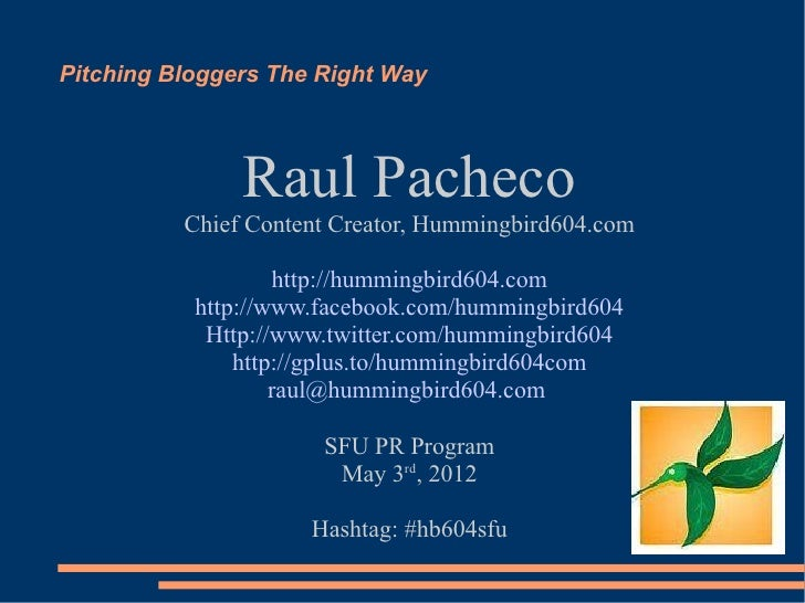 Pitching Bloggers The Right Way               Raul Pacheco          Chief Content Creator, Hummingbird604.com             ...
