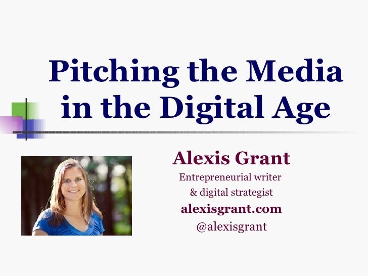 Pitching the Media in the Digital Age       Alexis Grant        Entrepreneurial writer          & digital strategist      ...