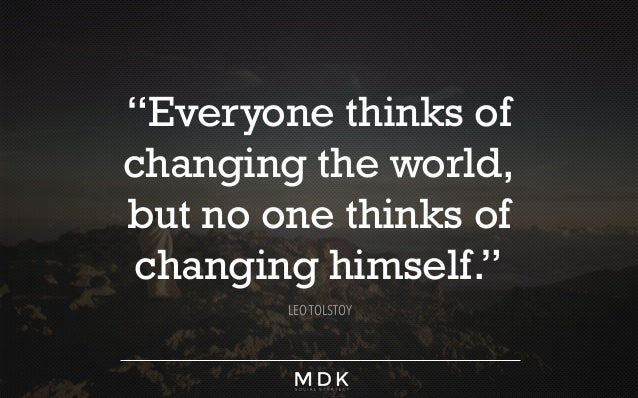 Everyone Thinks Of Changing The World But No One Thinks Of Changing Himself Essay