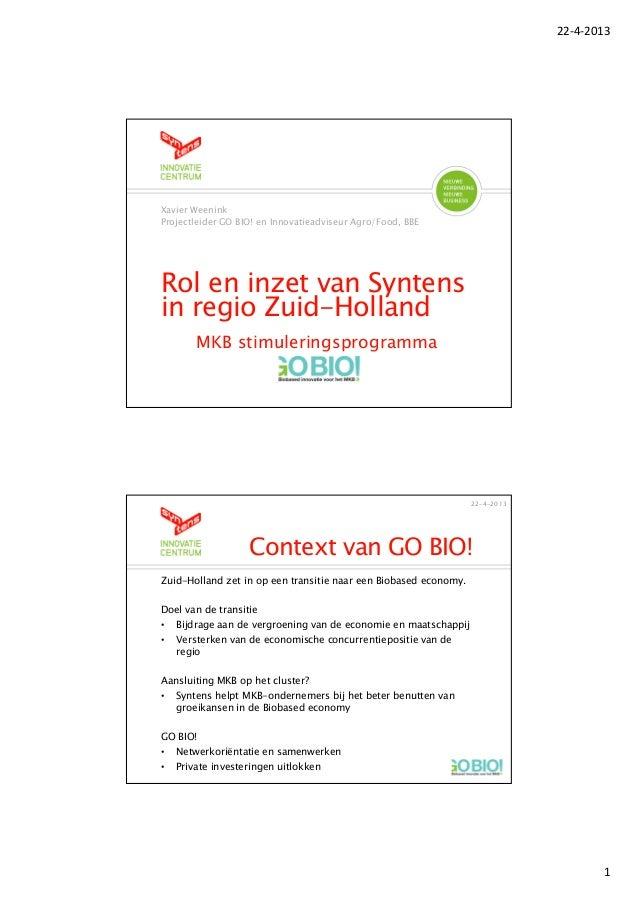 22-4-20131Rol en inzet van Syntensin regio Zuid-HollandMKB stimuleringsprogrammaXavier WeeninkProjectleider GO BIO! en Inn...