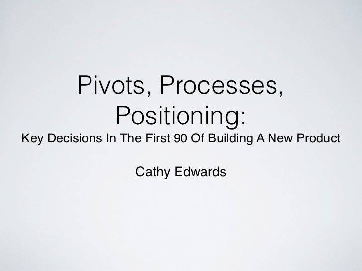 Pivots, Processes,            Positioning:Key Decisions In The First 90 Of Building A New Product                   Cathy ...