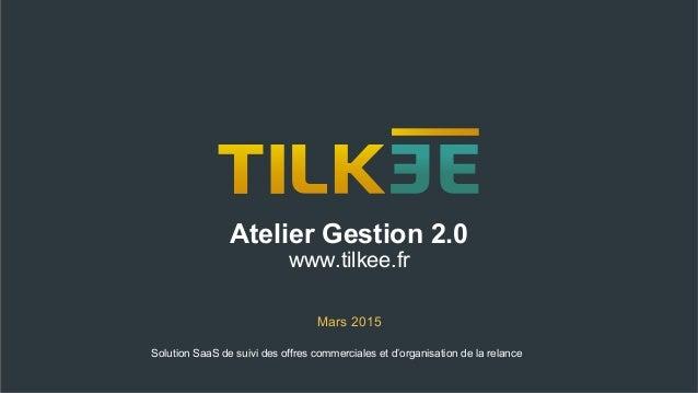 Atelier Gestion 2.0 www.tilkee.fr Mars 2015 Solution SaaS de suivi des offres commerciales et d'organisation de la relance