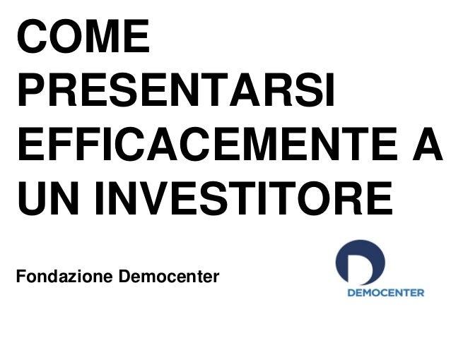 COME PRESENTARSI EFFICACEMENTE A UN INVESTITORE Fondazione Democenter